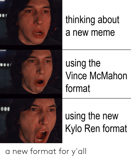Vince McMahon: thinking about  a new meme  using the  Vince McMahon  format  using the new  Kylo Ren format a new format for y´all