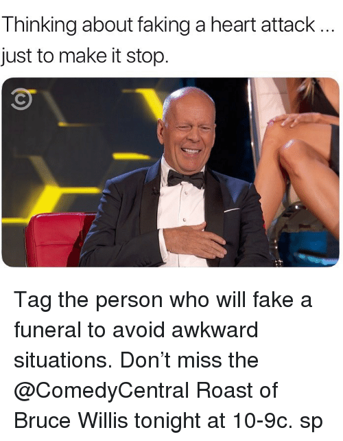 Fake, Memes, and Roast: Thinking about faking a heart attack  just to make it stop. Tag the person who will fake a funeral to avoid awkward situations. Don't miss the @ComedyCentral Roast of Bruce Willis tonight at 10-9c. sp