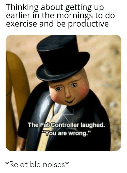 """Relatible: Thinking about getting up  earlier in the mornings to do  exercise and be productive  The Fat Controller laughed.  You are wrong."""" *Relatible noises*"""