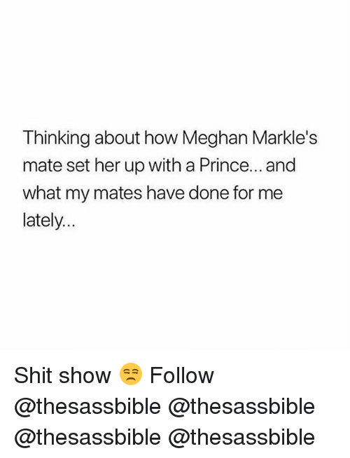 Memes, Prince, and Shit: Thinking about how Meghan Markle's  mate set her up with a Prince... and  what my mates have done for me  lately.. Shit show 😒 Follow @thesassbible @thesassbible @thesassbible @thesassbible