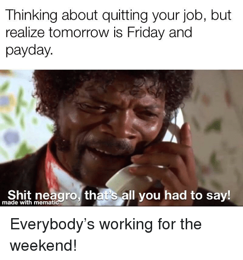 Tomorrow Is Friday: Thinking about quitting your job, but  realize tomorrow is Friday and  payday  eao that's all you had to say!  made with mematic