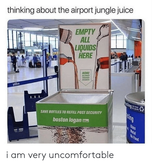 jungle: thinking about the airport jungle juice  EMPTY  ALL  LIQUIDS  HERE  NONE  ALLOATD  11CUTY  jeBlue  sing  LIGu  paing  SAVE BOTTLES TO REFILL POST SECURITY  Glass  Metal  No Food  boston logan i am very uncomfortable