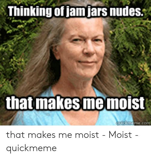 That Makes Me Moist Meme: Thinking of jam jars nudes  that makes me moist  quickmeme.com that makes me moist - Moist - quickmeme