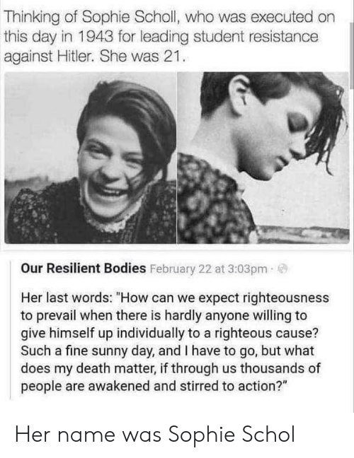"Righteousness: Thinking of Sophie Scholl, who was executed on  this day in 1943 for leading student resistance  against Hitler. She was 21.  Our Resilient Bodies February 22 at 3:03pm  Her last words: ""How can we expect righteousness  to prevail when there is hardly anyone willing to  give himself up individually to a righteous cause?  Such a fine sunny day, and I have to go, but what  does my death matter, if through us thousands of  people are awakened and stirred to action?"" Her name was Sophie Schol"