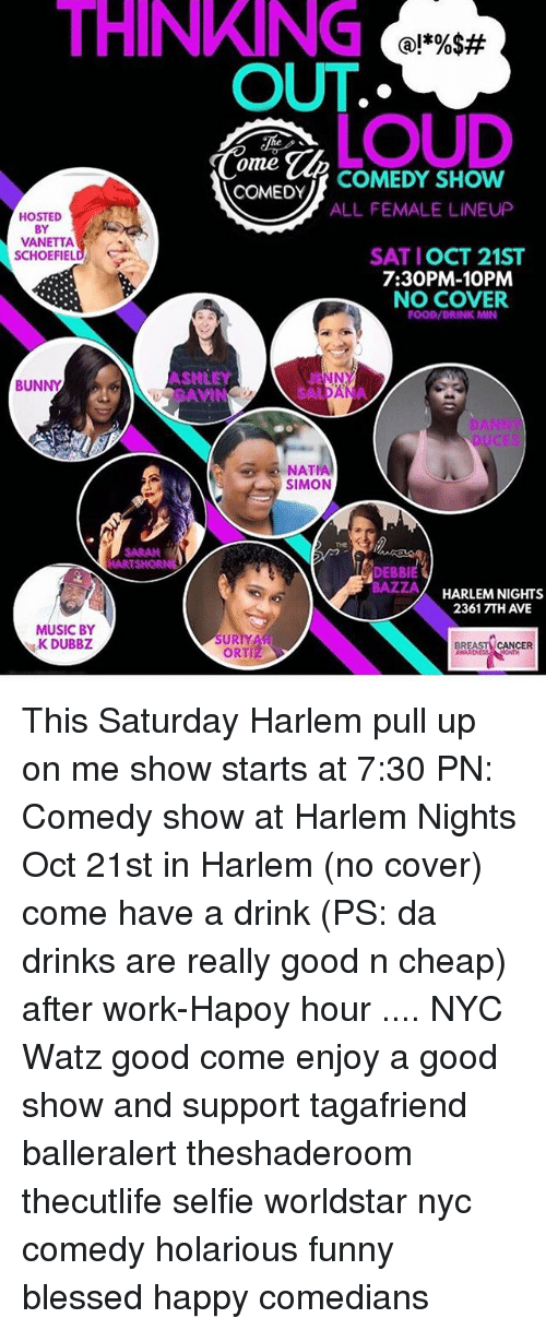 Blessed, Food, and Funny: THINKING  OUT  @l*%$#  LOUD  ome  COMEDY  COMEDY SHOW  ALL FEMALE LINEUP  HOSTED  BY  VANETTA  SATIOCT 21ST  7:30PM-10PM  NO COVER  FOOD/DRINK MIN  ASHLEY  DAVI  NNY  BUNNY  ANNT  NAT  SIMON  THE  SARAN  DEBBI  BAZZA  HARLEM NIGHTS  2361 7TH AVE  MUSIC BY  K DUBBZ  SUR  IYAw  ORTIZ  BR  CANCER This Saturday Harlem pull up on me show starts at 7:30 PN: Comedy show at Harlem Nights Oct 21st in Harlem (no cover) come have a drink (PS: da drinks are really good n cheap) after work-Hapoy hour .... NYC Watz good come enjoy a good show and support tagafriend balleralert theshaderoom thecutlife selfie worldstar nyc comedy holarious funny blessed happy comedians