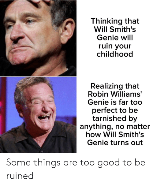 Robin Williams: Thinking that  Will Smith's  Genie will  ruin your  childhood  Realizing that  Robin Williams  Genie is far too  perfect to be  tarnished by  anything, no matter  how Will Smith's  Genie turns out Some things are too good to be ruined