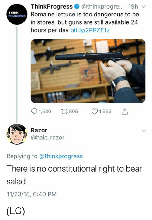 Guns, Memes, and Bear: ThinkProgress @thinkprogre... 19h  Romaine lettuce is too dangerous to be  in stores, but guns are still available 24  hours per day bit.ly/2PPZE1z  THINK  PROGRESS  91,530 t805 1,552  Razor  @hale_razor  Replying to @thinkprogress  There is no constitutional right to bear  salad  11/23/18, 6:40 PM (LC)