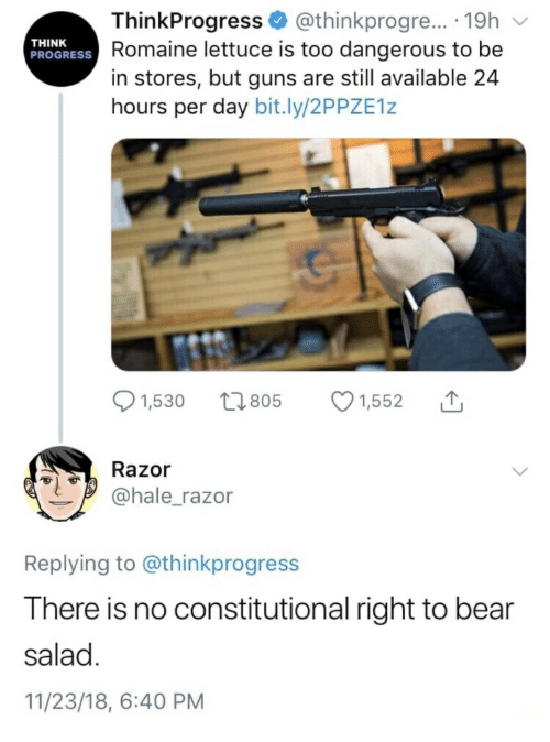 think progress: ThinkProgress @thinkprogre.. 19h  Romaine lettuce is too dangerous to be  in stores, but guns are still available 24  hours per day bit.ly/2PPZE1z  THINK  PROGRESS  01,530 t 805 1,552  Razor  @hale_razor  Replying to @thinkprogress  There is no constitutional right to bear  salad  11/23/18, 6:40 PM