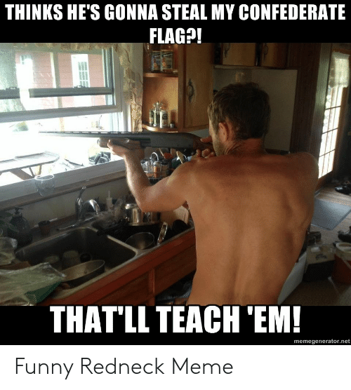 Funny Redneck Memes: THINKS HE'S GONNA STEAL MY CONFEDERATE  FLAGA  THAT'LL TEACH 'EM!  memegenerator.net Funny Redneck Meme