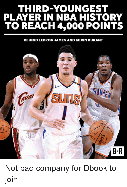 Bad, Kevin Durant, and LeBron James: THIRD-YOUNGEST  PLAYER IN NBA HISTORY  TO REACH 4,000 POINTS  BEHIND LEBRON JAMES AND KEVIN DURANT  suns  B R Not bad company for Dbook to join.