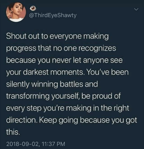 battles: @ThirdEyeShawty  Shout out to everyone making  progress that no one recognizes  because you never let anyone see  your darkest moments. You've been  silently winning battles and  transforming yourself, be proud of  every step you're making in the right  direction. Keep going because you got  this.  2018-09-02, 11:37 PM