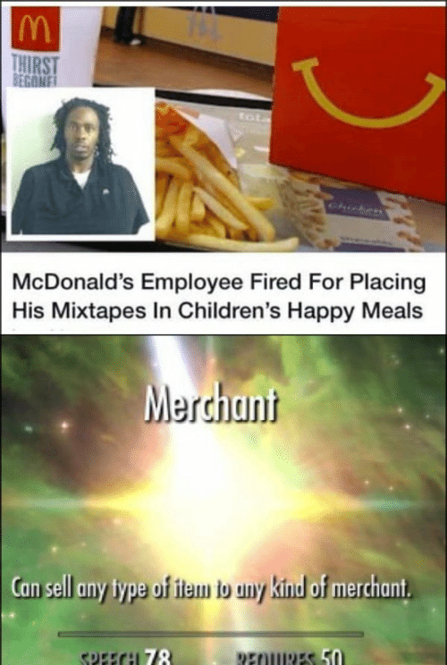 Begone: THIRST  BEGONE  tot  Chicken  McDonald's Employee Fired For Placing  His Mixtapes In Children's Happy Meals  Merchant  Can sell any type of item b any kind of merchant  SPEECH 78  REOURES 50