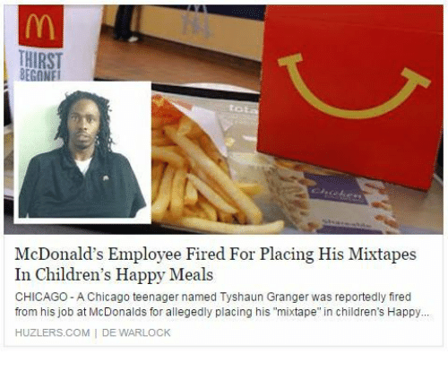 """Mixtapes: THIRST  McDonald's Employee Fired For Placing His Mixtapes  In Children's Happy Meals  CHICAGO - A Chicago teenager named Tyshaun Granger was reportedly fired  from his job at McDonalds for allegedly placing his """"mixtape"""" in children's Happy..  HUZLERS.COM  DE WARLOCK"""