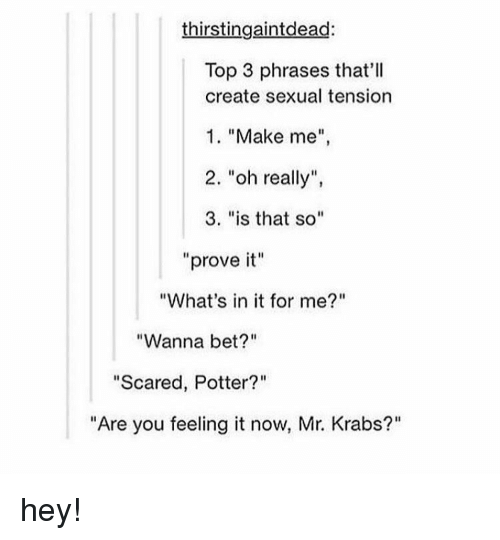 "Mr. Krabs, Tumblr, and Tension: thirstingaintdead:  Top 3 phrases that'll  create sexual tension  1. ""Make me  2. ""oh really"",  3. ""is that so""  ""prove it""  ""What's in it for me?""  ""Wanna bet?""  ""Scared, Potter?""  ""Are you feeling it now, Mr. Krabs?"" hey!"