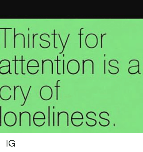attentive: Thirsty for  attention is a  cry of  Oneline SS. IG