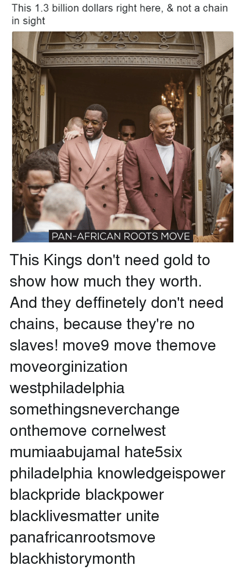 Memes, Philadelphia, and 🤖: This 1.3 billion dollars right here, & not a chain  in sight  PAN-AFRICAN ROOTS MOVE This Kings don't need gold to show how much they worth. And they deffinetely don't need chains, because they're no slaves! move9 move themove moveorginization westphiladelphia somethingsneverchange onthemove cornelwest mumiaabujamal hate5six philadelphia knowledgeispower blackpride blackpower blacklivesmatter unite panafricanrootsmove blackhistorymonth