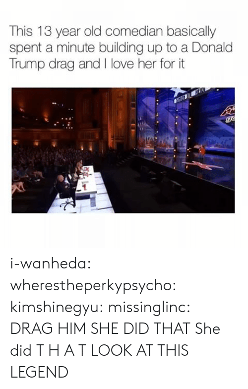 Trump: This 13 year old comedian basically  spent a minute building up to a Donald  Trump drag and I love her for it i-wanheda:  wherestheperkypsycho:  kimshinegyu:  missinglinc:  DRAG HIM   SHE DID THAT  She did T H A T  LOOK AT THIS LEGEND