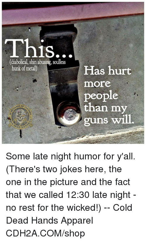 Soullessness: This  1S.  (diabolical, shin abusing, soulless  hunk of metal)  Has hurt  more  people  than my  or  guns will.  AD Some late night humor for y'all. (There's two jokes here, the one in the picture and the fact that we called 12:30 late night - no rest for the wicked!) -- Cold Dead Hands Apparel CDH2A.COM/shop