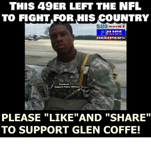 Memes, Nfl, and 49er: THIS 49ER LEFT THE NFL  TO FIGHT FOR,HIS COUNTRY  facebook  Support Police Officers  PLEASE LIKE AND SHARE  TO SUPPORT GLEN COFFE!