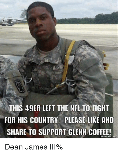 49er: THIS 49ER LEFT THE NFLTO FIGHT  FOR HIS COUNTRY. PLEASE LIKE AND  SHARE TO SUPPORT GLENN COFFEE!  mematic net Dean James III%
