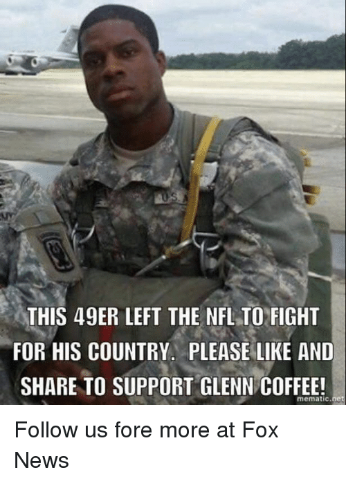 49er: THIS 49ER LEFT THE NFLTO FIGHT  FOR HIS COUNTRY. PLEASE LIKE AND  SHARE TO SUPPORT GLENN COFFEE!  mematic net Follow us fore more at Fox News