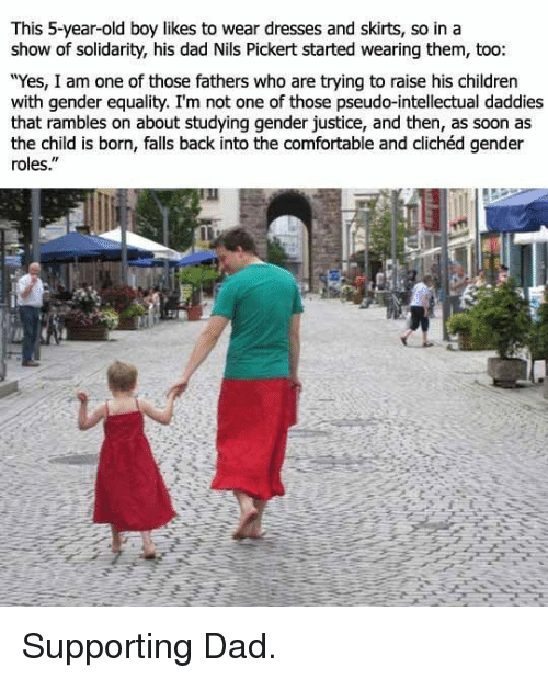 """Yes I Am: This 5-year-old boy likes to wear dresses and skirts, so in a  show of solidarity, his dad Nils Pickert started wearing them, too  """"Yes, I am one of those fathers who are trying to raise his children  with gender equality. I'm not one of those pseudo-intellectual daddies  that rambles on about studying gender justice, and then, as soon as  the child is born, falls back into the comfortable and clichéd gender  roles."""" <p>Supporting Dad.</p>"""