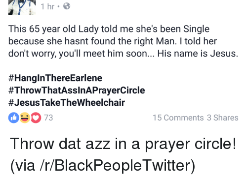 dat azz: This 65 year old Lady told me she's been Single  because she hasnt found the right Man. I told her  don't worry, you'll meet him soon... His name is Jesus.  #HanginThereEarlene  #ThrowThatAssinAPrayerCircle  #JesusTakeTheWheelchair  03073  5 Comments 3 Shares <p>Throw dat azz in a prayer circle! (via /r/BlackPeopleTwitter)</p>