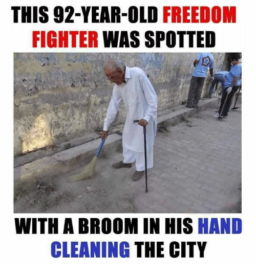 freedom fighter: THIS 92-YEAR-OLD  FREEDOM  FIGHTER WAS SPOTTED  WITH A BROOM IN HIS  HAND  CLEANING  THE CITY