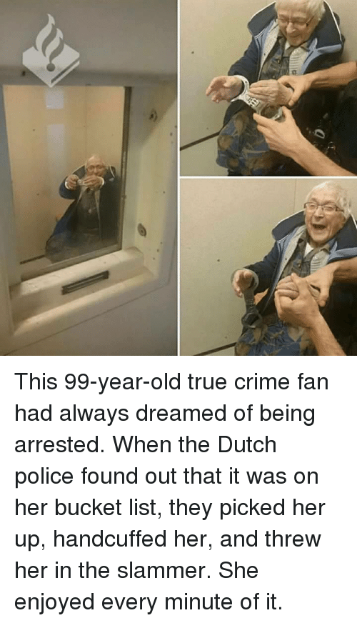 Bucket list: This 99-year-old true crime fan had always dreamed of being arrested. When the Dutch police found out that it was on her bucket list, they picked her up, handcuffed her, and threw her in the slammer. She enjoyed every minute of it.