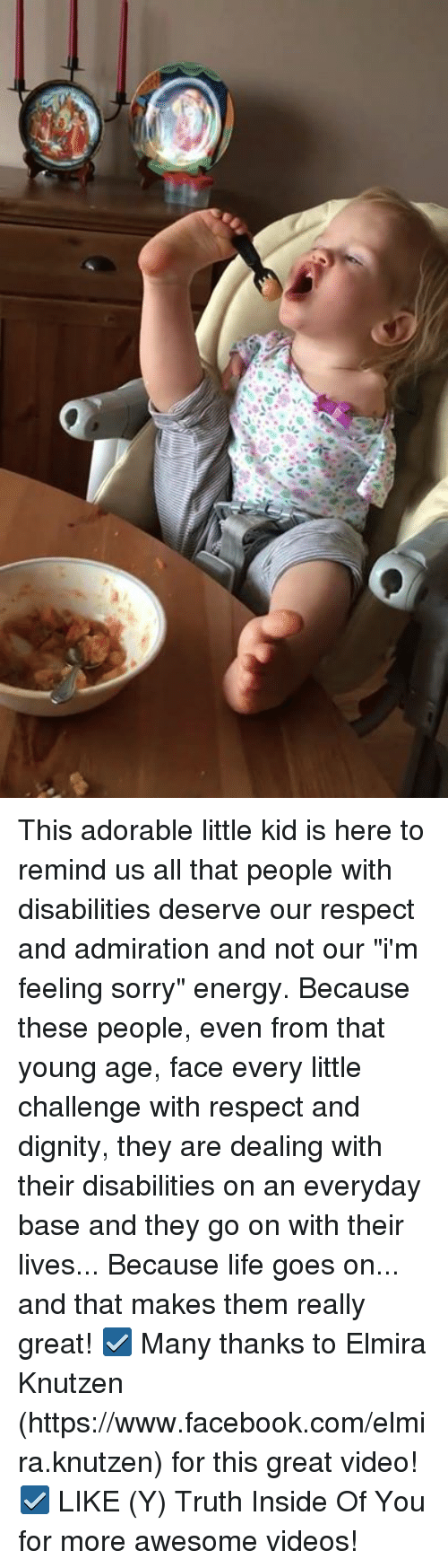 "Energy, Facebook, and Life: This adorable little kid is here to remind us all that people with disabilities deserve our respect and admiration and not our ""i'm feeling sorry"" energy. Because these people, even from that young age, face every little challenge with respect and dignity, they are dealing with their disabilities on an everyday base and they go on with their lives... Because life goes on...  and that makes them really great!  ☑ Many thanks to Elmira Knutzen (https://www.facebook.com/elmira.knutzen) for this great video! ☑ LIKE (Y) Truth Inside Of You for more awesome videos!"