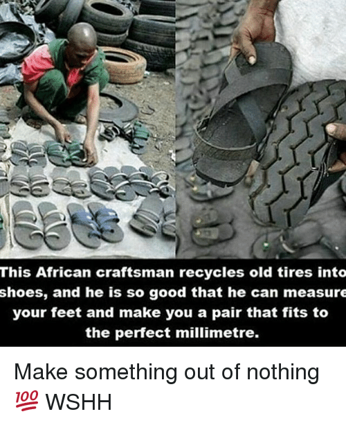 Memes, 🤖, and Feet: This African craftsman recycles old tires into  shoes, and he is so good that he can measure  your feet and make you a pair that fits to  the perfect millimetre. Make something out of nothing 💯 WSHH