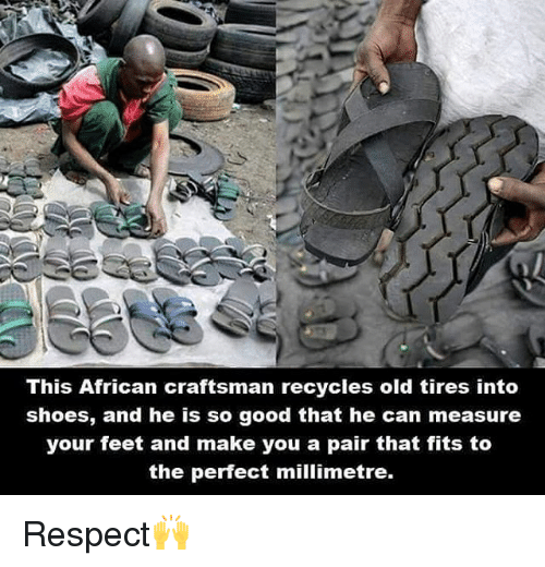 Memes, Respect, and Shoes: This African craftsman recycles old tires into  shoes, and he is so good that he can measure  your feet and make you a pair that fits to  the perfect millimetre. Respect🙌