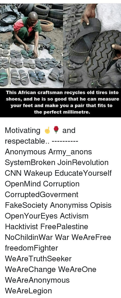 cnn.com, Memes, and Shoes: This African craftsman recycles old tires into  shoes, and he is so good that he can measure  your feet and make you a pair that fits to  the perfect millimetre. Motivating ☝🌹 and respectable.. ---------- Anonymous Army_anons SystemBroken JoinRevolution CNN Wakeup EducateYourself OpenMind Corruption CorruptedGoverment FakeSociety Anonymiss Opisis OpenYourEyes Activism Hacktivist FreePalestine NoChildinWar War WeAreFree freedomFighter WeAreTruthSeeker WeAreChange WeAreOne WeAreAnonymous WeAreLegion