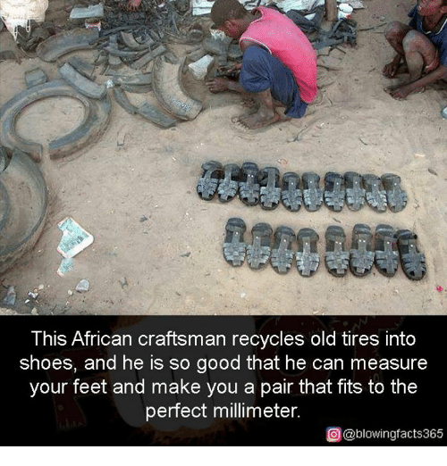 Memes, Shoes, and Good: This African craftsman recycles old tires into  shoes, and he is so good that he can measure  your feet and make you a pair that fits to the  perfect millimeter.  O @blowingfacts365