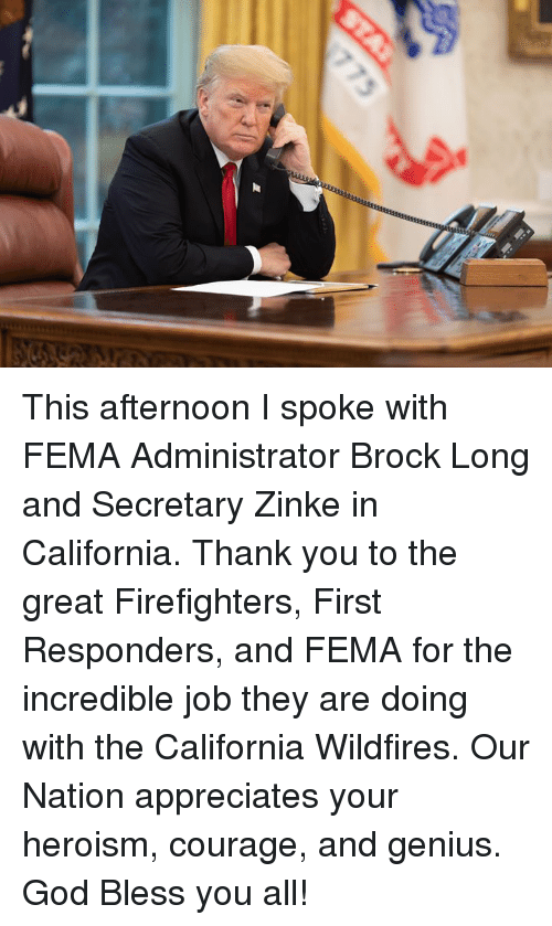 Bless You All: This afternoon I spoke with FEMA Administrator Brock Long and Secretary Zinke in California. Thank you to the great Firefighters, First Responders, and FEMA for the incredible job they are doing with the California Wildfires. Our Nation appreciates your heroism, courage, and genius. God Bless you all!