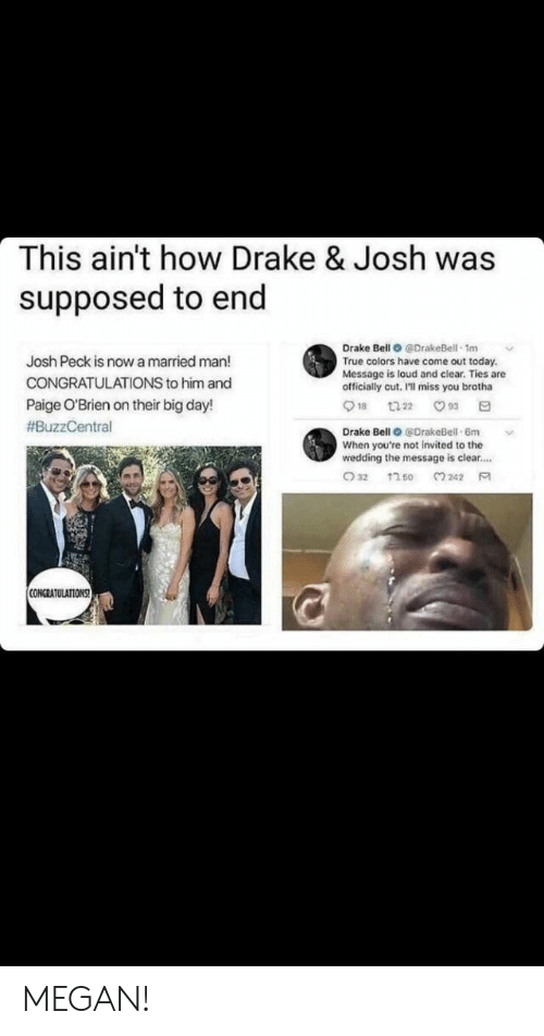 Josh Peck: This ain't how Drake & Josh was  supposed to end  Drake Bell O @DrakeBell 1m  True colors have come out today.  Message is loud and clear. Ties are  officially cut, I'll miss you brotha  Josh Peck is now a married man!  CONGRATULATIONS to him and  Paige O'Brien on their big day!  #BuzzCentral  Drake Bell @DrakeBell-6m  When you're not invited to the  wedding the message is clear....  CONGRATULATIONS MEGAN!