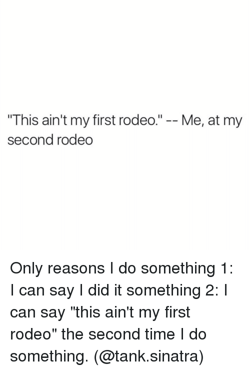 this aint my first rodeo me at my second rodeo 3987058 this ain't my first rodeo me at my second rodeo only reasons i do