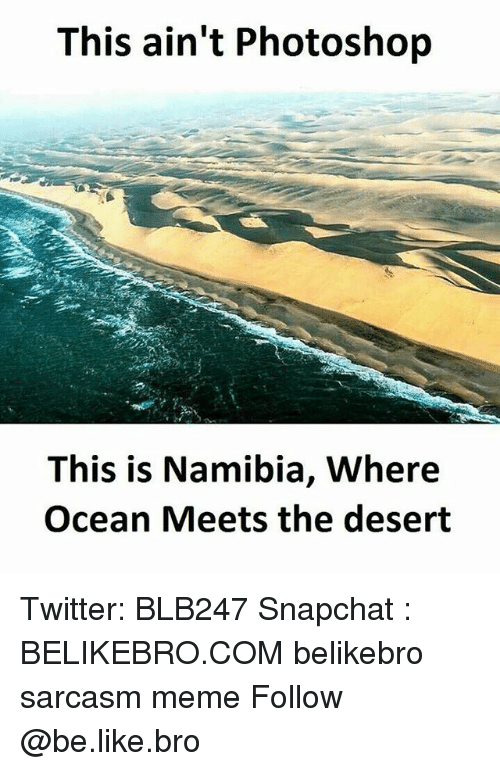 Be Like, Meme, and Memes: This ain't Photoshop  This is Namibia, Where  Ocean Meets the desert Twitter: BLB247 Snapchat : BELIKEBRO.COM belikebro sarcasm meme Follow @be.like.bro