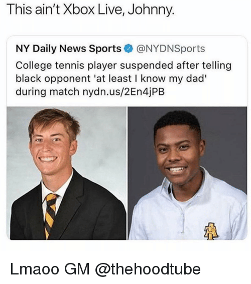 daily news: This ain't Xbox Live, Johnny.  NY Daily News Sports@NYDNSports  College tennis player suspended after telling  black opponent 'at least I know my dad'  during match nydn.us/2En4jPB Lmaoo GM @thehoodtube