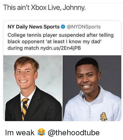 Im Weak: This ain't Xbox Live, Johnny.  NY Daily News Sports@NYDNSports  College tennis player suspended after telling  black opponent 'at least I know my dad'  during match nydn.us/2En4jPB  LF Im weak 😂 @thehoodtube