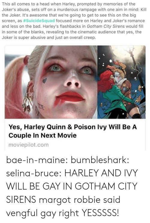 creep: This all comes to a head when Harley, prompted by memories of the  Joker's abuse, sets off on a murderous rampage with one aim in mind: Kill  the Joker. It's awesome that we're going to get to see this on the big  screen, as #suicidesquad focused more on Harley and Joker's romance  and less on the bad. Harley's flashbacks in Gotham City Sirens would fill  in some of the blanks, revealing to the cinematic audience that yes, the  Joker is super abusive and just an overall creep.   Yes, Harley Quinn & Poison Ivy Will Be A  Couple In Next Movie  moviepilot.com bae-in-maine: bumbleshark:  selina-bruce: HARLEY AND IVY WILL BE GAY IN GOTHAM CITY SIRENS margot robbie said vengful gay right   YESSSSS!