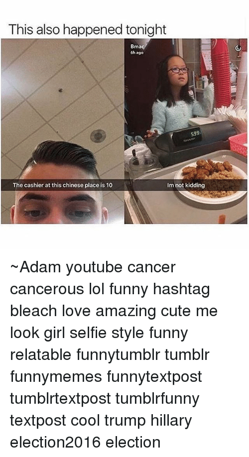 Memes, Selfie, and Bleach: This also happened tonight  Bma  6h ago  S99  The cashier at this chinese place is 10  Im not kidding ~Adam youtube cancer cancerous lol funny hashtag bleach love amazing cute me look girl selfie style funny relatable funnytumblr tumblr funnymemes funnytextpost tumblrtextpost tumblrfunny textpost cool trump hillary election2016 election
