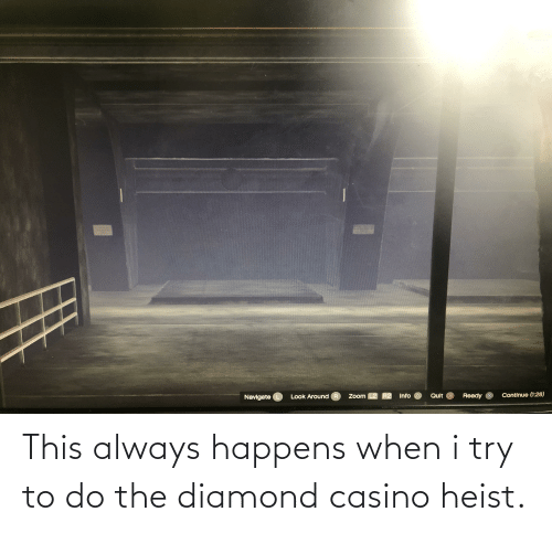 I Try: This always happens when i try to do the diamond casino heist.