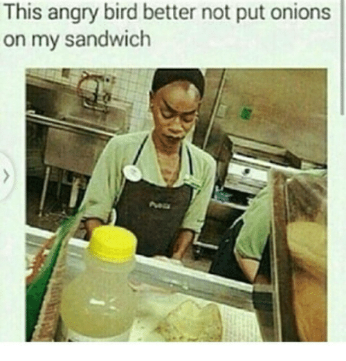 Memes, Angry, and 🤖: This angry bird better not put onions  on my sandwich