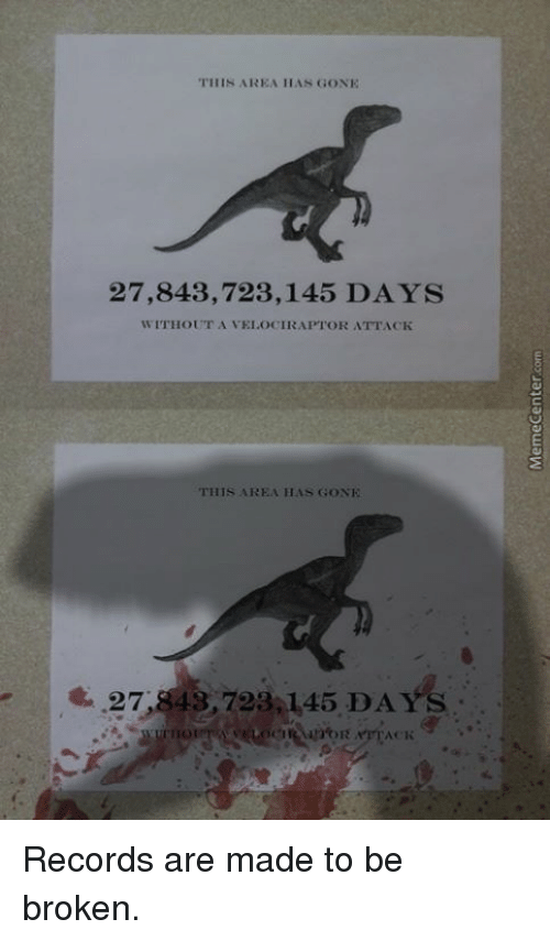 SIZZLE: THIS AREA HAN GONE  27,843,723,145 DAYS  WITHOUT A VEI OCIRAPTOR ATTACK  THIS AREA HAS GONE  27,8 43,723 145 DAYS Records are made to be broken.