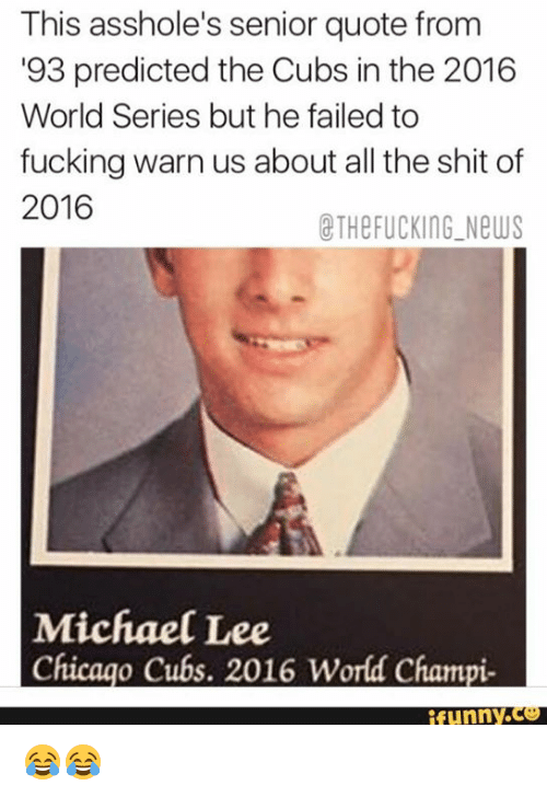 Assholl: This asshole's senior quote from  93 predicted the Cubs in the 2016  World Series but he failed to  fucking warn us about all the shit of  2016  CTHe FUCKING New  Michael Lee  Chicago Cubs. 2016 World Champi  funny 😂😂