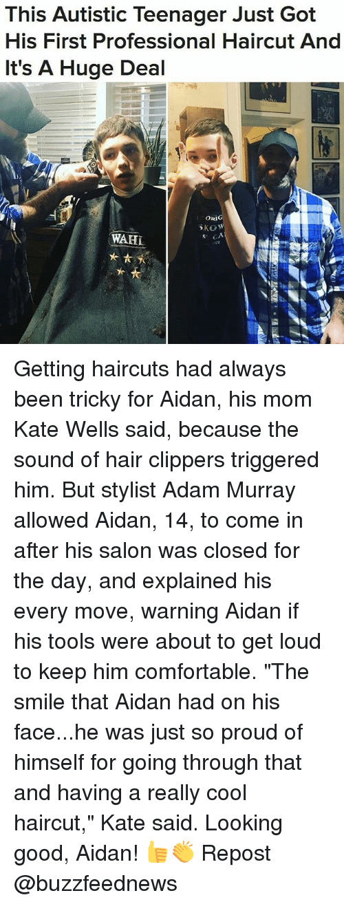 "Comfortable, Haircut, and Memes: This Autistic Teenager Just Got  His First Professional Haircut And  It's A Huge Deal  ORIG  WAHL Getting haircuts had always been tricky for Aidan, his mom Kate Wells said, because the sound of hair clippers triggered him. But stylist Adam Murray allowed Aidan, 14, to come in after his salon was closed for the day, and explained his every move, warning Aidan if his tools were about to get loud to keep him comfortable. ""The smile that Aidan had on his face...he was just so proud of himself for going through that and having a really cool haircut,"" Kate said. Looking good, Aidan! 👍👏 Repost @buzzfeednews"