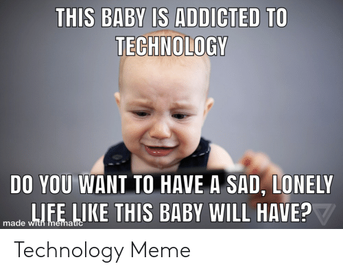 Technology Meme: THIS BABY IS ADDICTED TO  TECHNOLOGY  DO YOU WANT TO HAVE A SAD, LONELY  IE LIKE THIS BABY WILL HAVE?  made w Technology Meme