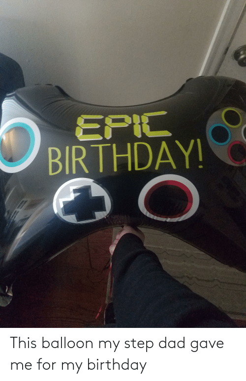 balloon: This balloon my step dad gave me for my birthday