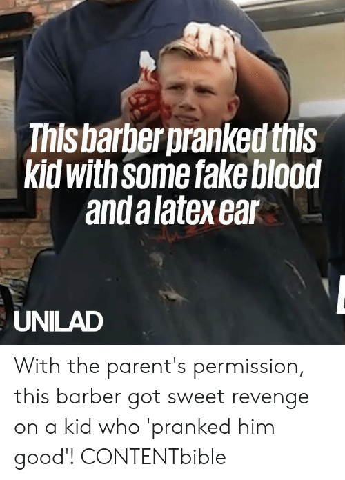 latex: This barber pranked this  kid with Some fake blood  and a latex ear  UNILAD With the parent's permission, this barber got sweet revenge on a kid who 'pranked him good'!   CONTENTbible
